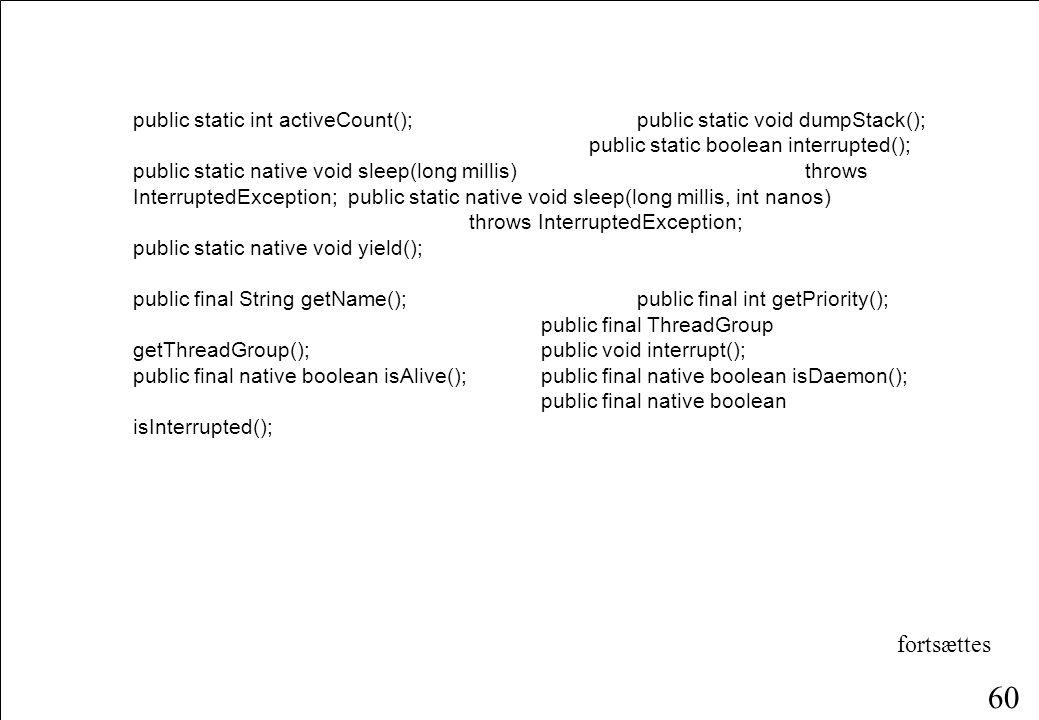 59 Klassen Thread public class Thread implements Runnable { public Thread(); public Thread(Runnable target); public Thread(String name);public Thread(Runnable target, String name); public Thread(ThreadGroup group, String name);public Thread(ThreadGroup group, Runnable target);public Thread(ThreadGroup group, Runnable target, String name); public static final int MIN_PRIORITY = 1;public static final int NORM_PRIORITY = 5;public static final int MAX_PRIORITY = 10; fortsættes