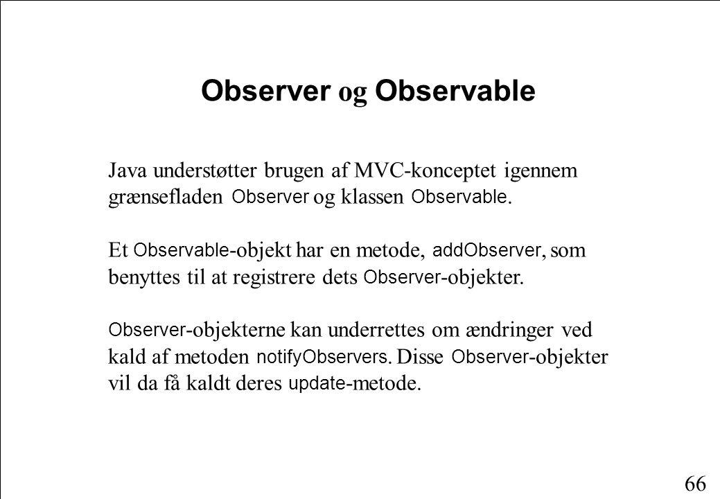 65 View MVC-arkitekturen Controller Opdater udseende Opdater tilstand Hændelser Informationsstrøm Kommando Tilstandsinformation Model
