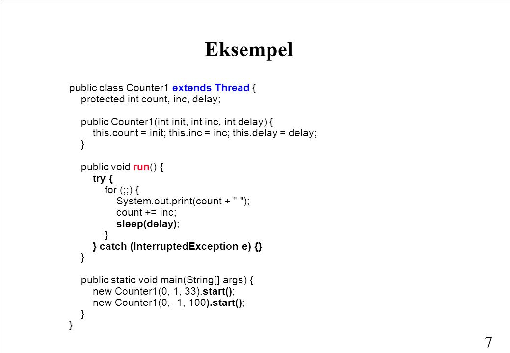 7 Eksempel public class Counter1 extends Thread { protected int count, inc, delay; public Counter1(int init, int inc, int delay) { this.count = init; this.inc = inc; this.delay = delay; } public void run() { try { for (;;) { System.out.print(count + ); count += inc; sleep(delay); } } catch (InterruptedException e) {} } public static void main(String[] args) { new Counter1(0, 1, 33).start(); new Counter1(0, -1, 100).start(); }