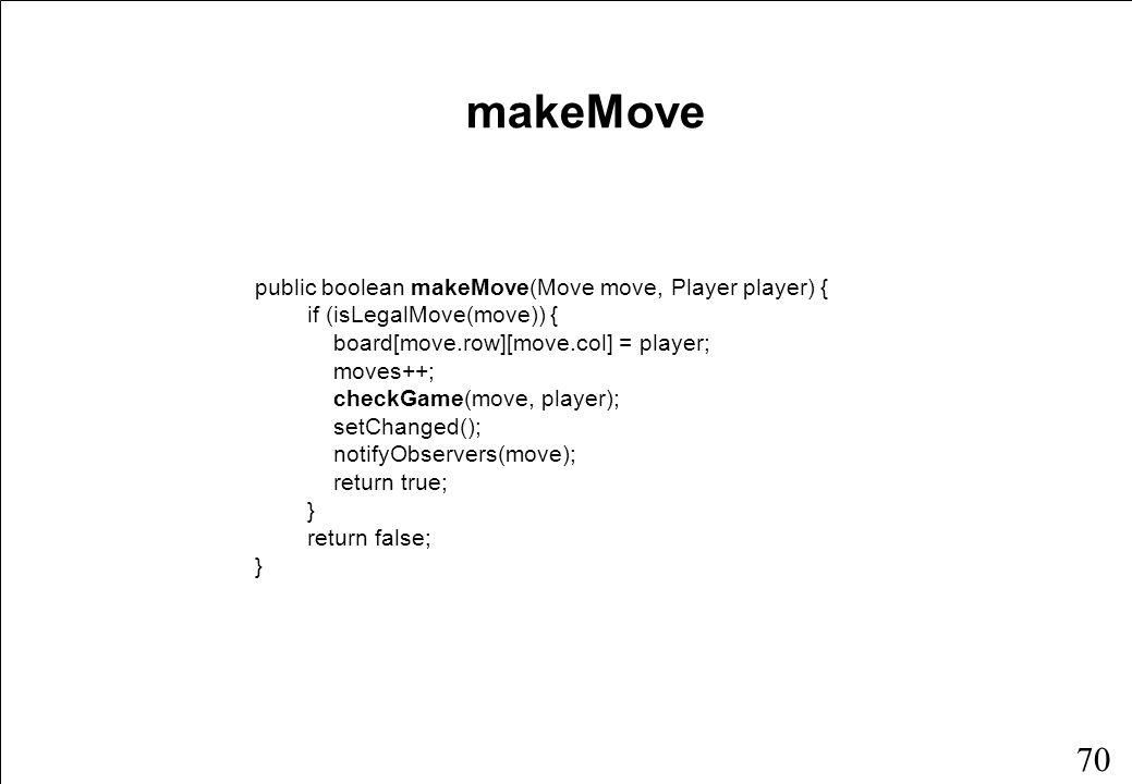 69 public boolean isLegalMove(Move move) return move.row >= 0 && move.row < rows && move.col >= 0 && move.col < columns && board[move.row][move.col] == null; } isLegalMove public class Move { public int row, col; }