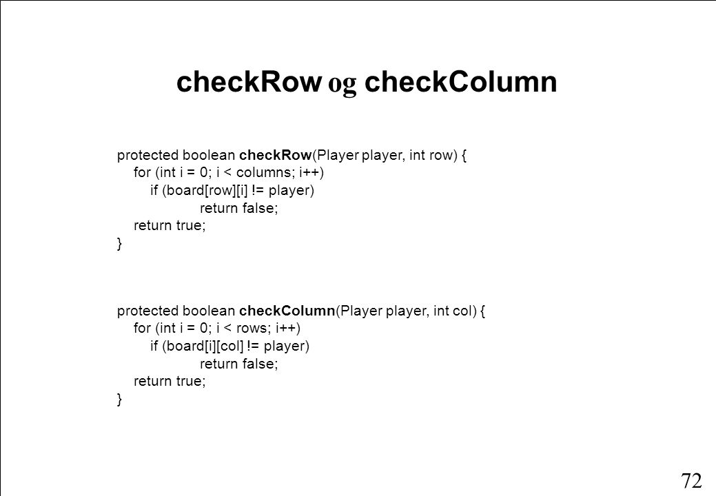 71 protected void checkGame(Move move, Player player) { isOver = checkRow(player, move.row) || checkColumn(player, move.col) || checkDiagonal1(player)