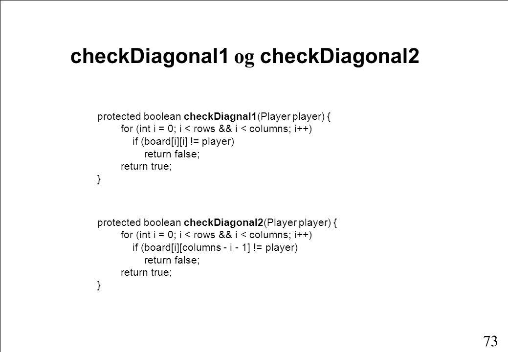 72 checkRow og checkColumn protected boolean checkRow(Player player, int row) { for (int i = 0; i < columns; i++) if (board[row][i] != player) return false; return true; } protected boolean checkColumn(Player player, int col) { for (int i = 0; i < rows; i++) if (board[i][col] != player) return false; return true; }