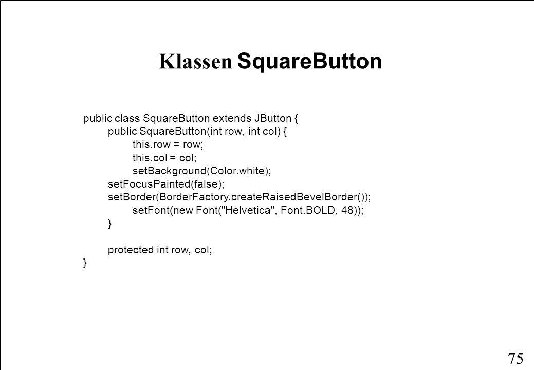 74 Klassen BoardView public class BoardView extends JComponent implements Observer { protected BoardModel model; protected JButton[][] button; public