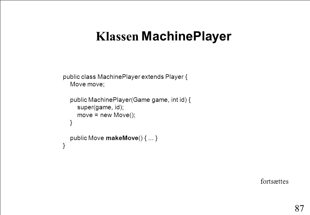 86 Klassen HumanPlayer public class HumanPlayer extends Player implements ActionListener { Move move; public HumanPlayer(Game game, int id) { super(game, id); move = new Move(); game.view.addButtonListener(this); } public synchronized Move makeMove() { try { wait(); } catch (InterruptedException e) {} return move; } public synchronized void actionPerformed(ActionEvent event) { SquareButton b = (SquareButton) event.getSource(); move.row = b.row; move.col = b.col notify(); }