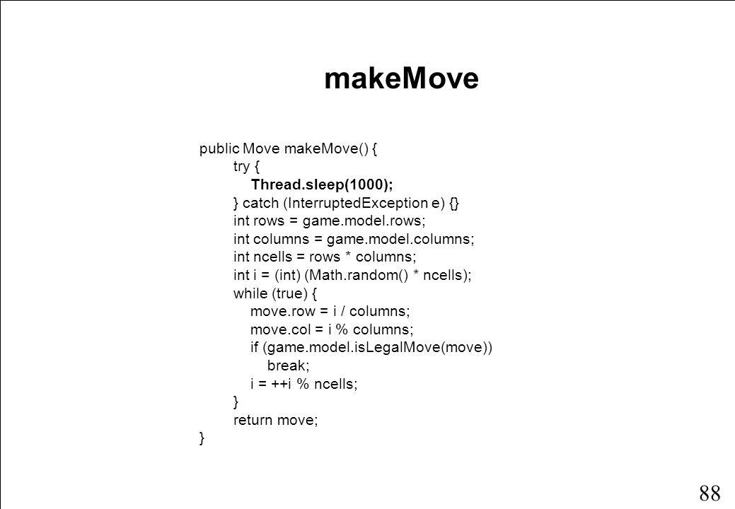 87 Klassen MachinePlayer public class MachinePlayer extends Player { Move move; public MachinePlayer(Game game, int id) { super(game, id); move = new Move(); } public Move makeMove() {...