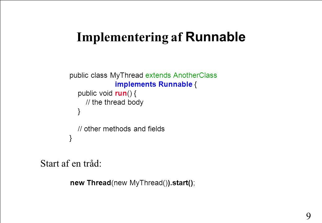 9 public class MyThread extends AnotherClass implements Runnable { public void run() { // the thread body } // other methods and fields } Implementering af Runnable Start af en tråd: new Thread(new MyThread()).start();