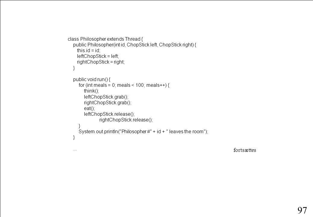 96 public class DiningPhilosophers { public static void main(String args[]) { ChopStick[] chopStick = new ChopStick[N]; for (int i = 0; i < N; i++) chopStick[i] = new ChopStick(); for (int i = 0; i < N; i++) new Philosopher(i, chopStick[(i - 1 + N) % N], chopStick[i]).start(); } static final int N = 5; }