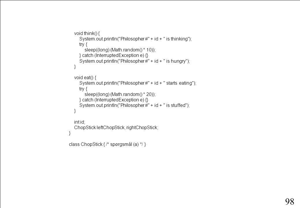 97 class Philosopher extends Thread { public Philosopher(int id, ChopStick left, ChopStick right) { this.id = id; leftChopStick = left; rightChopStick