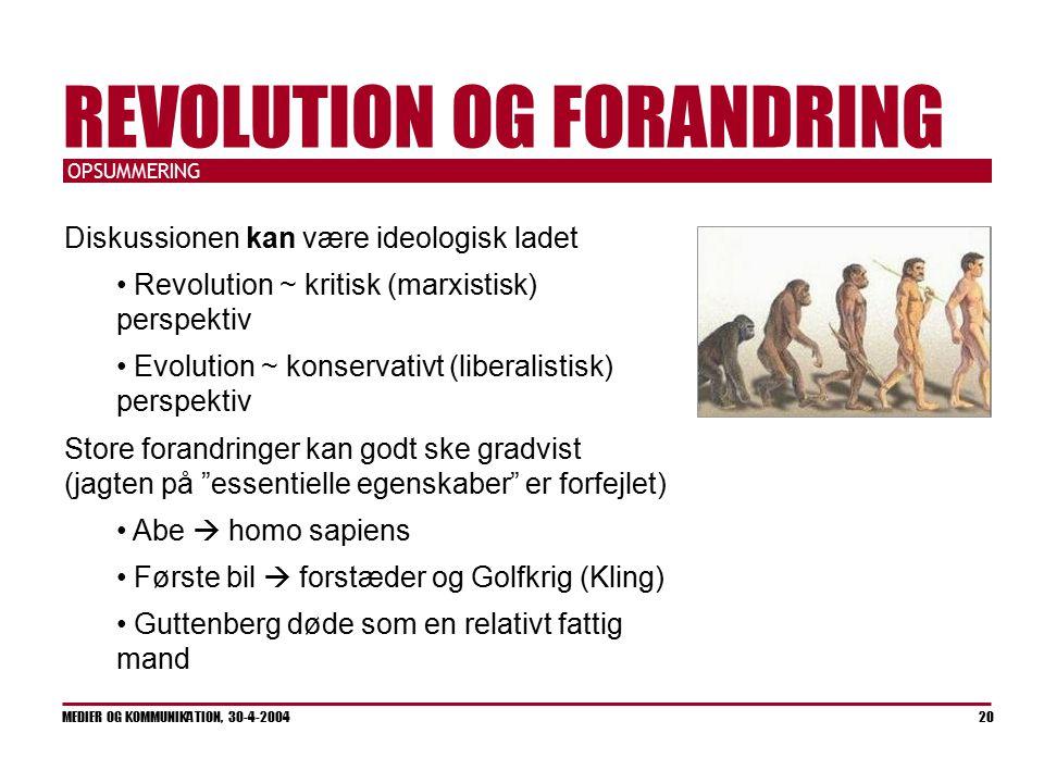OPSUMMERING MEDIER OG KOMMUNIKATION, 30-4-2004 20 REVOLUTION OG FORANDRING Diskussionen kan være ideologisk ladet Revolution ~ kritisk (marxistisk) perspektiv Evolution ~ konservativt (liberalistisk) perspektiv Store forandringer kan godt ske gradvist (jagten på essentielle egenskaber er forfejlet) Abe  homo sapiens Første bil  forstæder og Golfkrig (Kling) Guttenberg døde som en relativt fattig mand