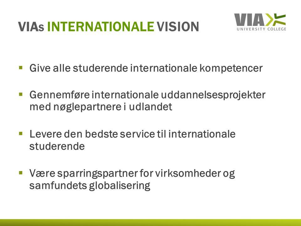 VIA S INTERNATIONALE VISION  Give alle studerende internationale kompetencer  Gennemføre internationale uddannelsesprojekter med nøglepartnere i udlandet  Levere den bedste service til internationale studerende  Være sparringspartner for virksomheder og samfundets globalisering