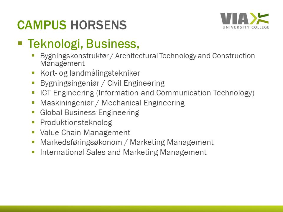  Teknologi, Business,  Bygningskonstruktør / Architectural Technology and Construction Management  Kort- og landmålingstekniker  Bygningsingeniør / Civil Engineering  ICT Engineering (Information and Communication Technology)  Maskiningeniør / Mechanical Engineering  Global Business Engineering  Produktionsteknolog  Value Chain Management  Markedsføringsøkonom / Marketing Management  International Sales and Marketing Management CAMPUS HORSENS