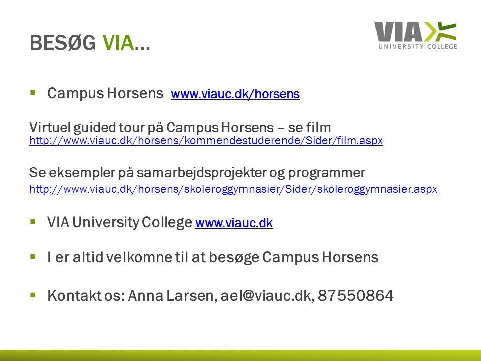  Campus Horsens www.viauc.dk/horsens www.viauc.dk/horsens Virtuel guided tour på Campus Horsens – se film http://www.viauc.dk/horsens/kommendestuderende/Sider/film.aspx http://www.viauc.dk/horsens/kommendestuderende/Sider/film.aspx Se eksempler på samarbejdsprojekter og programmer http://www.viauc.dk/horsens/skoleroggymnasier/Sider/skoleroggymnasier.aspx  VIA University College www.viauc.dkwww.viauc.dk  I er altid velkomne til at besøge Campus Horsens  Kontakt os: Anna Larsen, ael@viauc.dk, 87550864 BESØG VIA…
