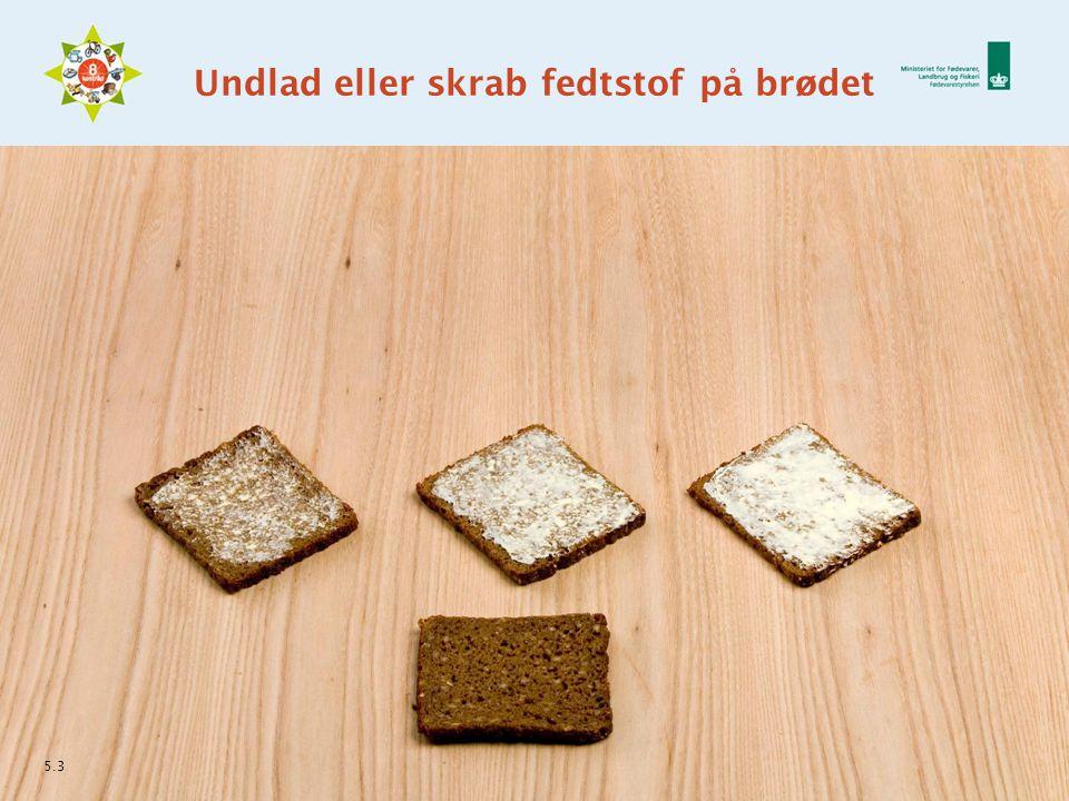 Undlad eller skrab fedtstof på brødet 5.3