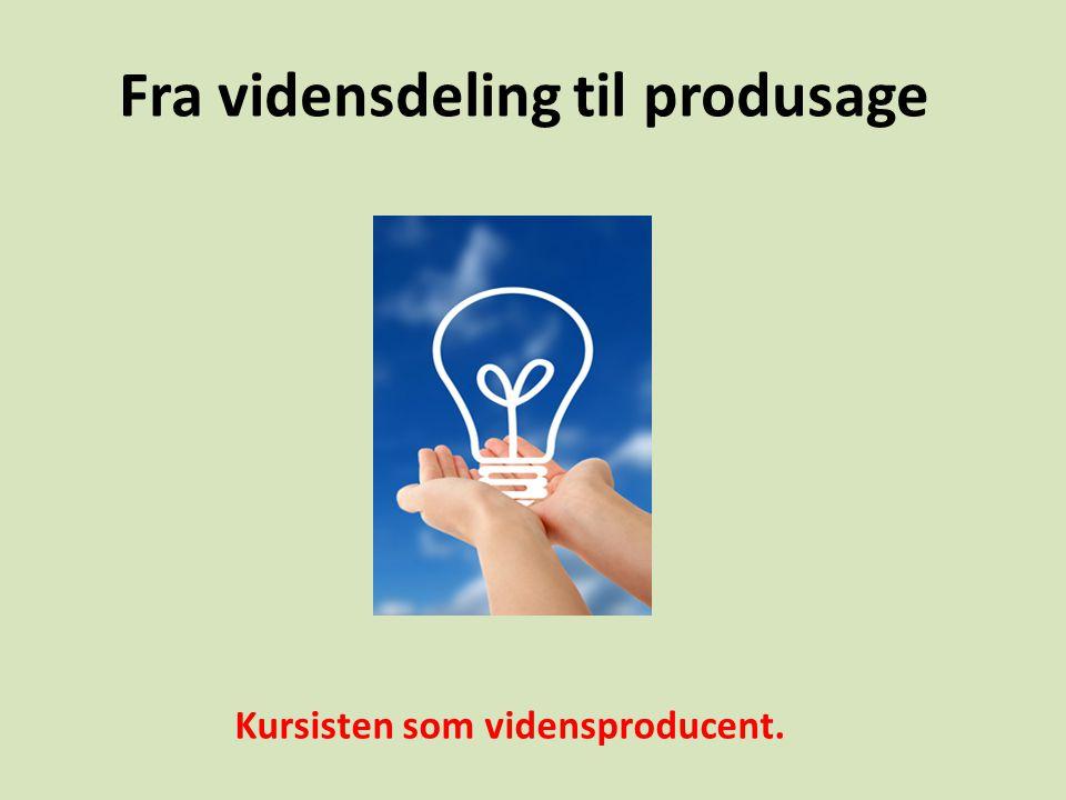 Fra vidensdeling til produsage Kursisten som vidensproducent.