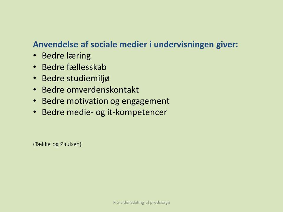 Anvendelse af sociale medier i undervisningen giver: Bedre læring Bedre fællesskab Bedre studiemiljø Bedre omverdenskontakt Bedre motivation og engagement Bedre medie- og it-kompetencer (Tække og Paulsen) Fra vidensdeling til produsage