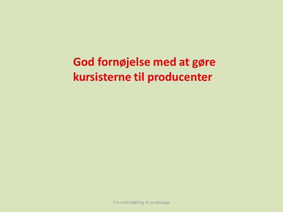 Fra vidensdeling til produsage God fornøjelse med at gøre kursisterne til producenter
