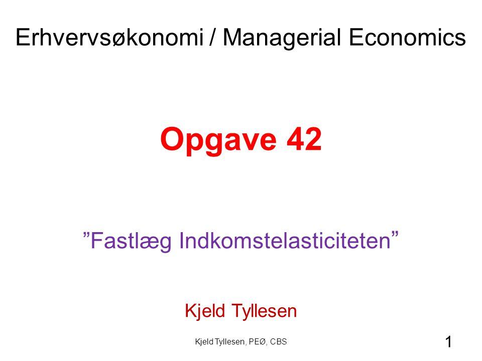 1 Opgave 42 Fastlæg Indkomstelasticiteten Kjeld Tyllesen Erhvervsøkonomi / Managerial Economics Kjeld Tyllesen, PEØ, CBS