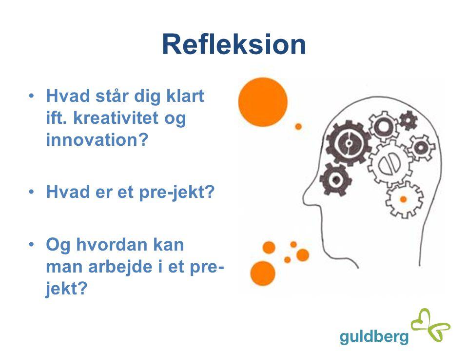 Refleksion Hvad står dig klart ift. kreativitet og innovation? Hvad er et pre-jekt? Og hvordan kan man arbejde i et pre- jekt?