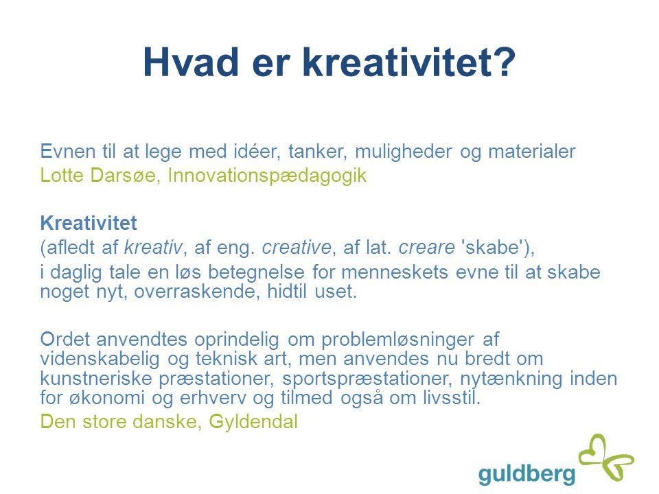 Hvad er kreativitet? Evnen til at lege med idéer, tanker, muligheder og materialer Lotte Darsøe, Innovationspædagogik Kreativitet (afledt af kreativ,