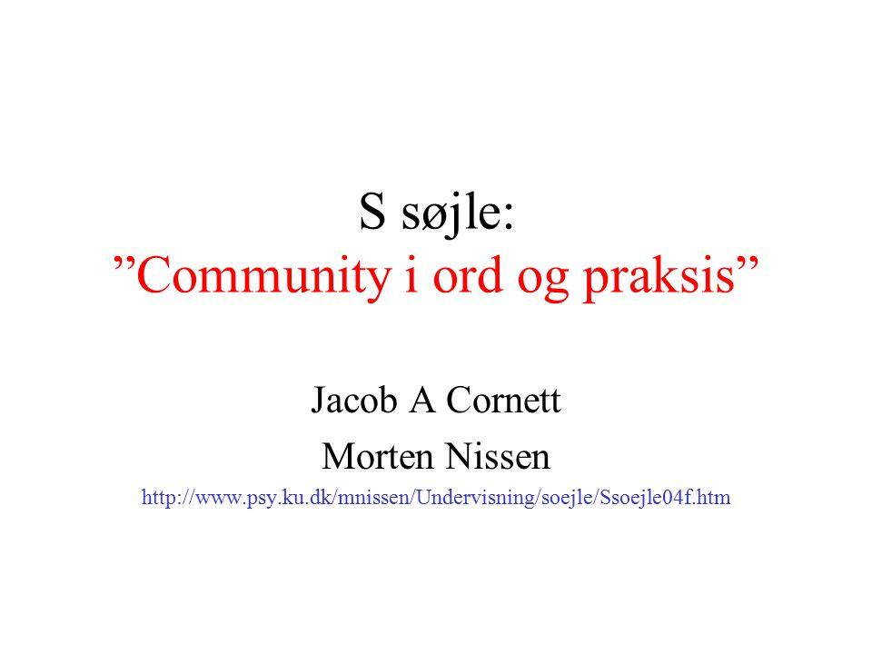 S søjle: Community i ord og praksis Jacob A Cornett Morten Nissen http://www.psy.ku.dk/mnissen/Undervisning/soejle/Ssoejle04f.htm