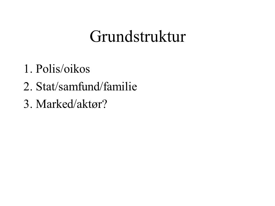 Grundstruktur 1. Polis/oikos 2. Stat/samfund/familie 3. Marked/aktør
