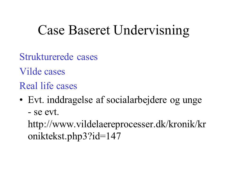 Case Baseret Undervisning Strukturerede cases Vilde cases Real life cases Evt.