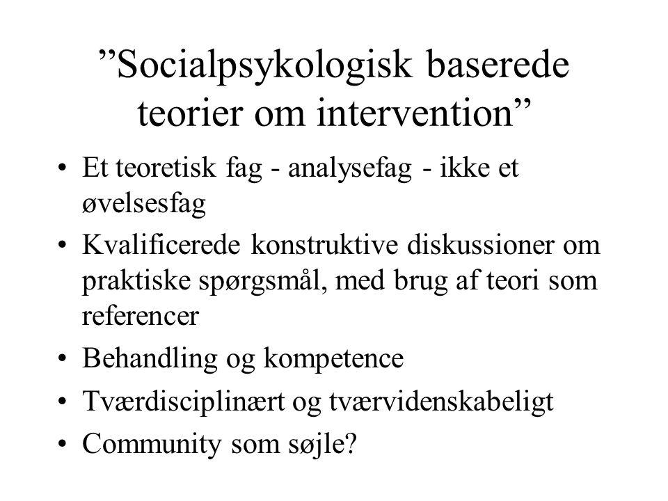 Socialpsykologisk baserede teorier om intervention Et teoretisk fag - analysefag - ikke et øvelsesfag Kvalificerede konstruktive diskussioner om praktiske spørgsmål, med brug af teori som referencer Behandling og kompetence Tværdisciplinært og tværvidenskabeligt Community som søjle