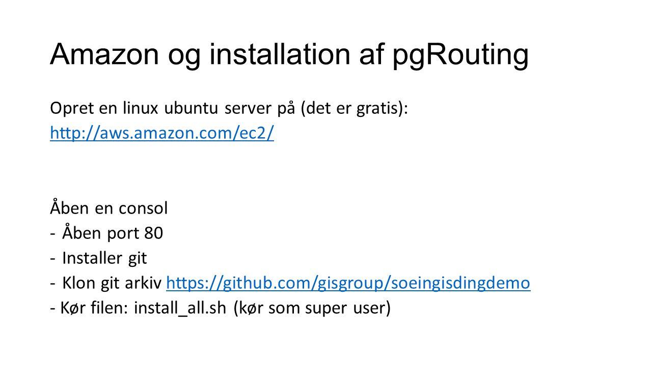 Amazon og installation af pgRouting Opret en linux ubuntu server på (det er gratis): http://aws.amazon.com/ec2/ Åben en consol -Åben port 80 -Installer git -Klon git arkiv https://github.com/gisgroup/soeingisdingdemohttps://github.com/gisgroup/soeingisdingdemo - Kør filen: install_all.sh (kør som super user)