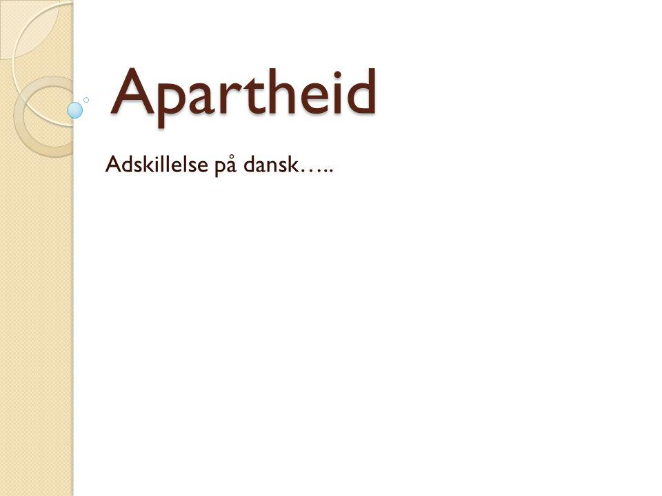 Apartheid Adskillelse på dansk…..