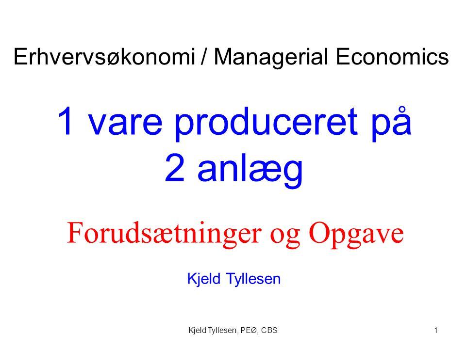 Kjeld Tyllesen, PEØ, CBS1 1 vare produceret på 2 anlæg Kjeld Tyllesen Erhvervsøkonomi / Managerial Economics Forudsætninger og Opgave