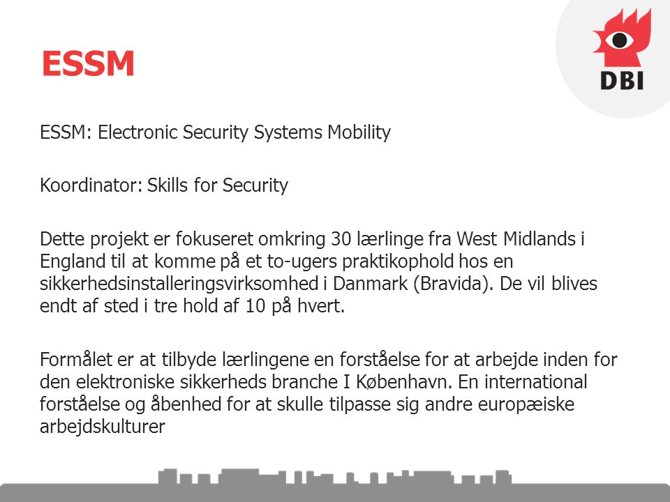 ESSM ESSM: Electronic Security Systems Mobility Koordinator: Skills for Security Dette projekt er fokuseret omkring 30 lærlinge fra West Midlands i England til at komme på et to-ugers praktikophold hos en sikkerhedsinstalleringsvirksomhed i Danmark (Bravida).
