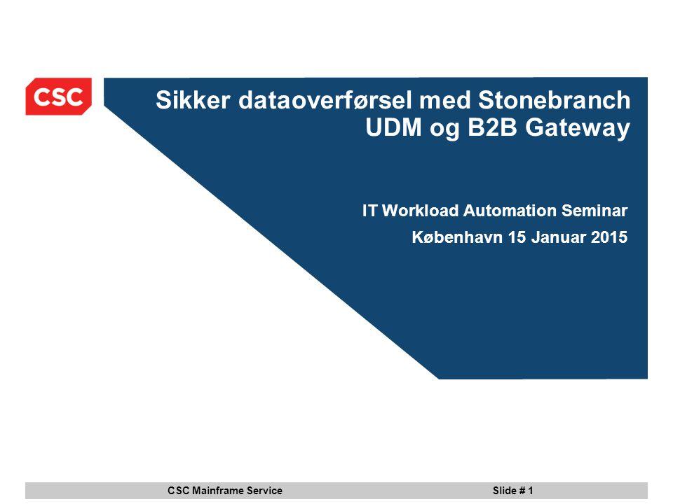 CSC Mainframe Service Slide # 1 Sikker dataoverførsel med Stonebranch UDM og B2B Gateway IT Workload Automation Seminar København 15 Januar 2015