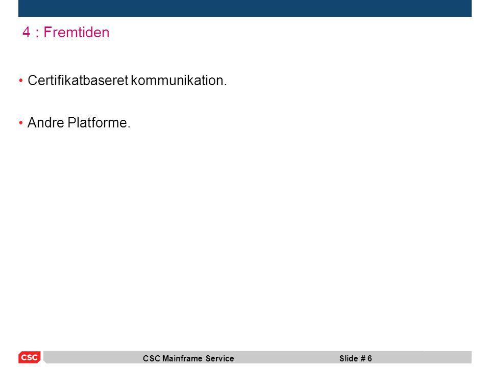 CSC Mainframe ServiceSlide # 6 4 : Fremtiden Certifikatbaseret kommunikation. Andre Platforme.