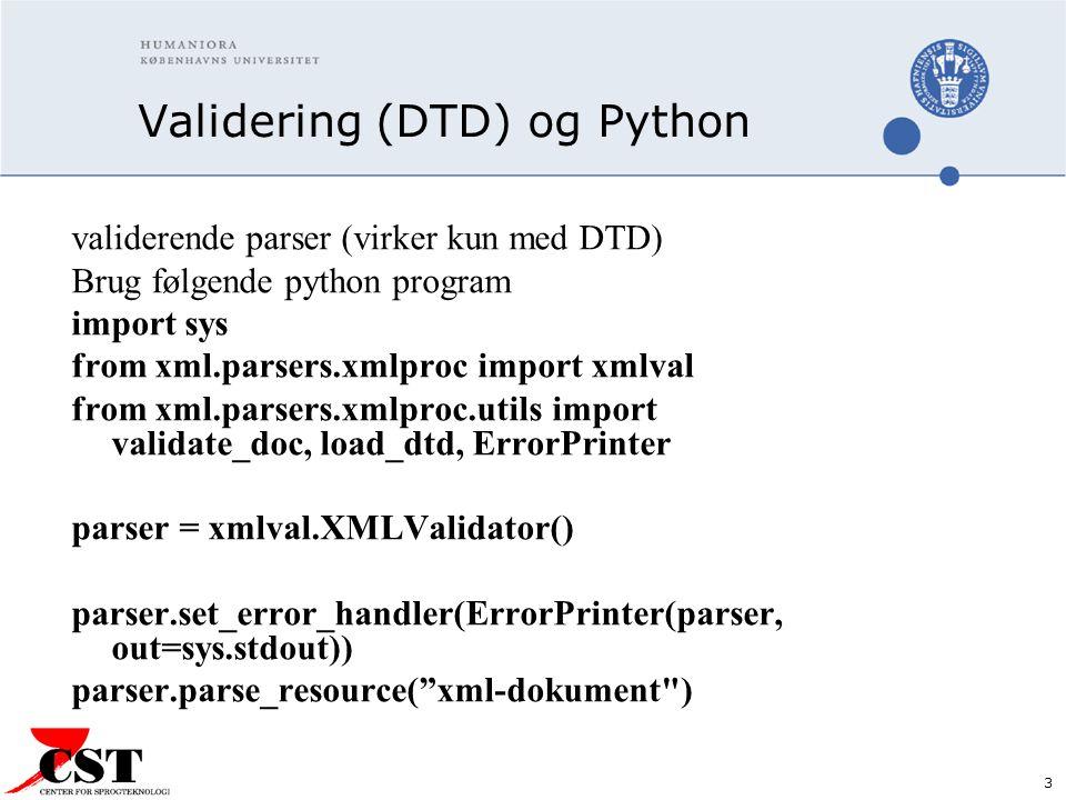 3 Validering (DTD) og Python validerende parser (virker kun med DTD) Brug følgende python program import sys from xml.parsers.xmlproc import xmlval from xml.parsers.xmlproc.utils import validate_doc, load_dtd, ErrorPrinter parser = xmlval.XMLValidator() parser.set_error_handler(ErrorPrinter(parser, out=sys.stdout)) parser.parse_resource( xml-dokument )