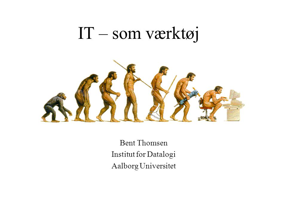 IT – som værktøj Bent Thomsen Institut for Datalogi Aalborg Universitet