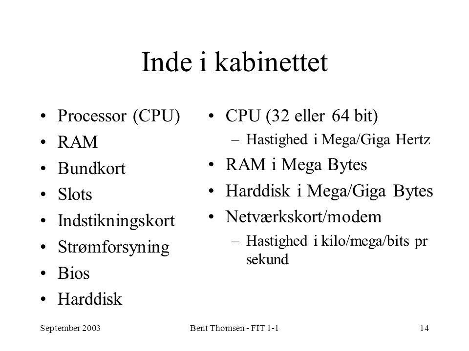 September 2003Bent Thomsen - FIT 1-114 Inde i kabinettet Processor (CPU) RAM Bundkort Slots Indstikningskort Strømforsyning Bios Harddisk CPU (32 eller 64 bit) –Hastighed i Mega/Giga Hertz RAM i Mega Bytes Harddisk i Mega/Giga Bytes Netværkskort/modem –Hastighed i kilo/mega/bits pr sekund