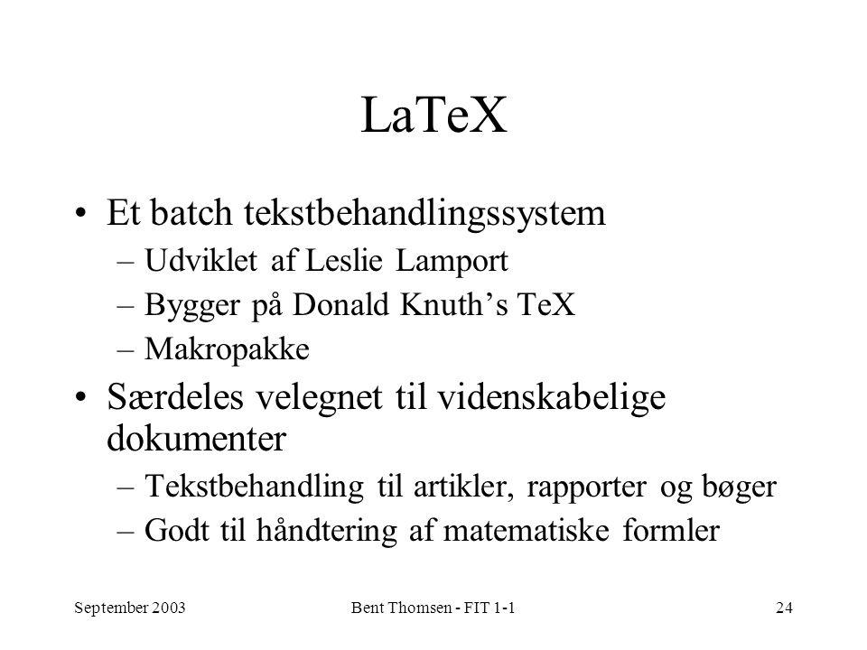 September 2003Bent Thomsen - FIT 1-124 LaTeX Et batch tekstbehandlingssystem –Udviklet af Leslie Lamport –Bygger på Donald Knuth's TeX –Makropakke Særdeles velegnet til videnskabelige dokumenter –Tekstbehandling til artikler, rapporter og bøger –Godt til håndtering af matematiske formler