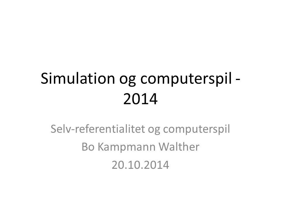 Simulation og computerspil - 2014 Selv-referentialitet og computerspil Bo Kampmann Walther 20.10.2014