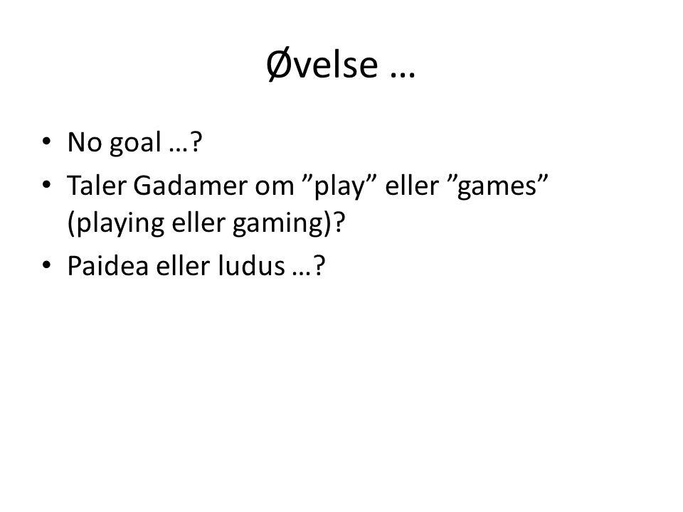 Øvelse … No goal …. Taler Gadamer om play eller games (playing eller gaming).
