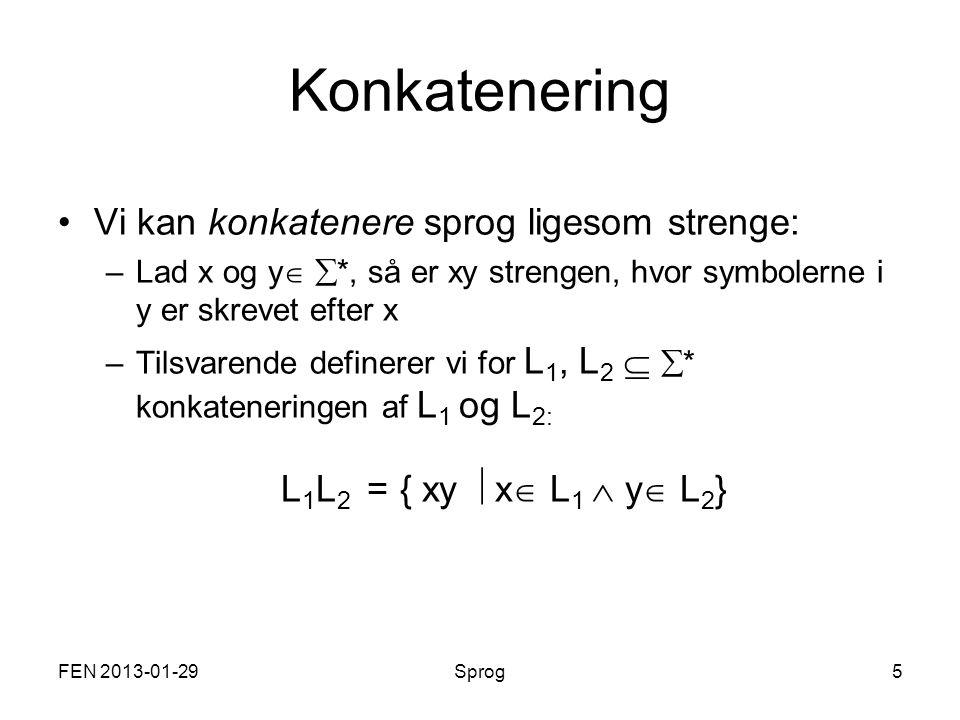 FEN 2013-01-29Sprog5 Konkatenering Vi kan konkatenere sprog ligesom strenge: –Lad x og y   *, så er xy strengen, hvor symbolerne i y er skrevet efter x –Tilsvarende definerer vi for L 1, L 2   * konkateneringen af L 1 og L 2: L 1 L 2 = { xy  x  L 1  y  L 2 }