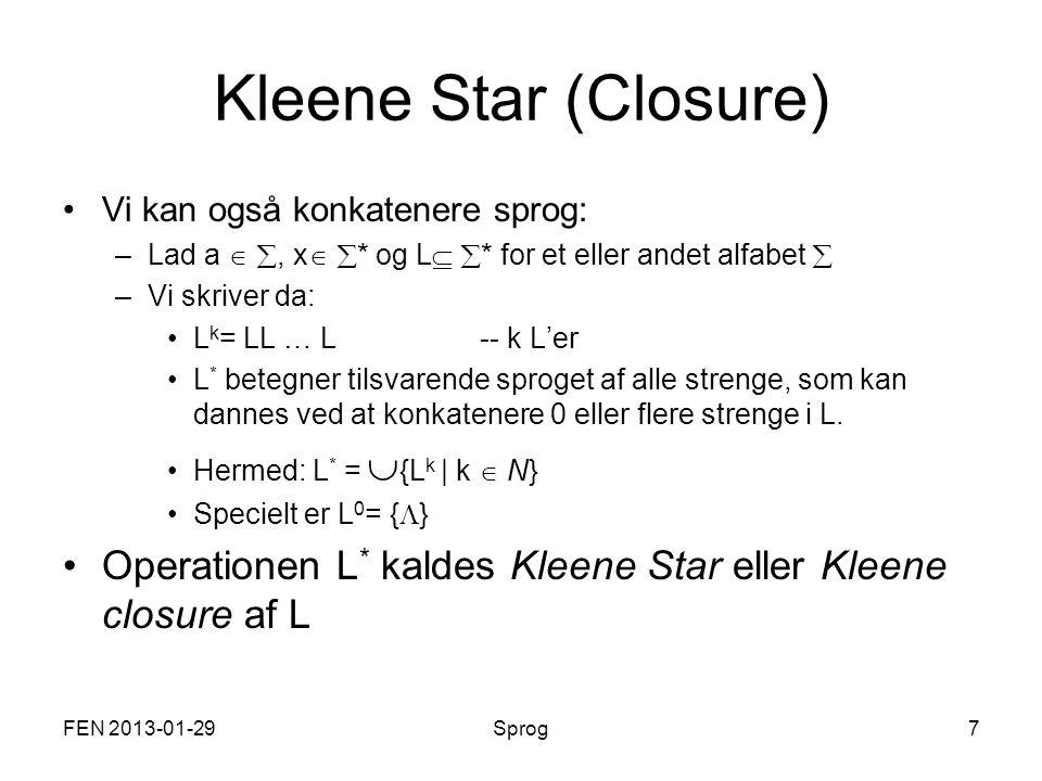 FEN 2013-01-29Sprog7 Kleene Star (Closure) Vi kan også konkatenere sprog: –Lad a  , x   * og L   * for et eller andet alfabet  –Vi skriver da: L k = LL … L-- k L'er L * betegner tilsvarende sproget af alle strenge, som kan dannes ved at konkatenere 0 eller flere strenge i L.