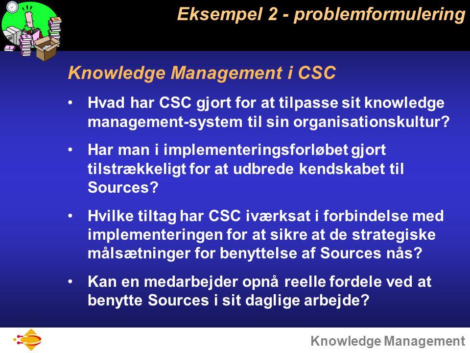 Knowledge Management Eksempel 2 - problemformulering Knowledge Management i CSC Hvad har CSC gjort for at tilpasse sit knowledge management-system til sin organisationskultur.