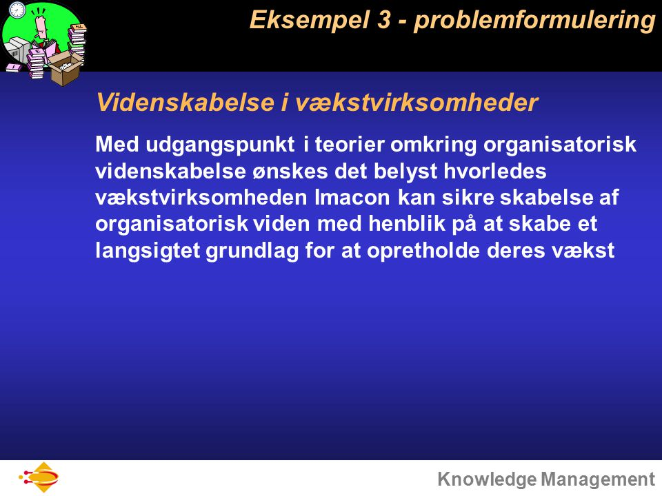 Knowledge Management Eksempel 3 - problemformulering Videnskabelse i vækstvirksomheder Med udgangspunkt i teorier omkring organisatorisk videnskabelse ønskes det belyst hvorledes vækstvirksomheden Imacon kan sikre skabelse af organisatorisk viden med henblik på at skabe et langsigtet grundlag for at opretholde deres vækst