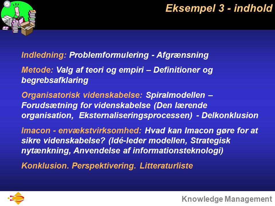 Knowledge Management Eksempel 3 - indhold Indledning: Problemformulering - Afgrænsning Metode: Valg af teori og empiri – Definitioner og begrebsafklaring Organisatorisk videnskabelse: Spiralmodellen – Forudsætning for videnskabelse (Den lærende organisation, Eksternaliseringsprocessen) - Delkonklusion Imacon - envækstvirksomhed: Hvad kan Imacon gøre for at sikre videnskabelse.