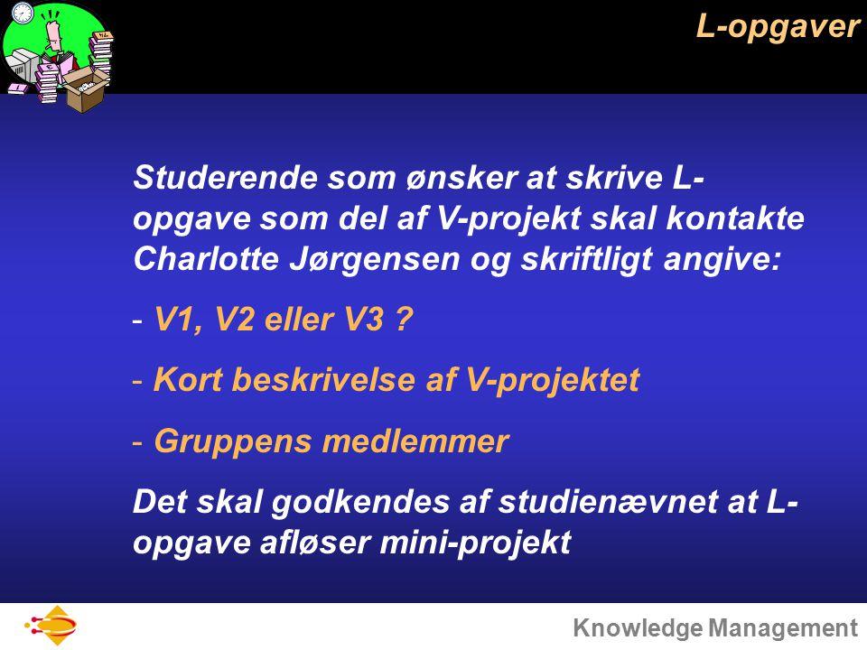 Knowledge Management L-opgaver Studerende som ønsker at skrive L- opgave som del af V-projekt skal kontakte Charlotte Jørgensen og skriftligt angive: - V1, V2 eller V3 .