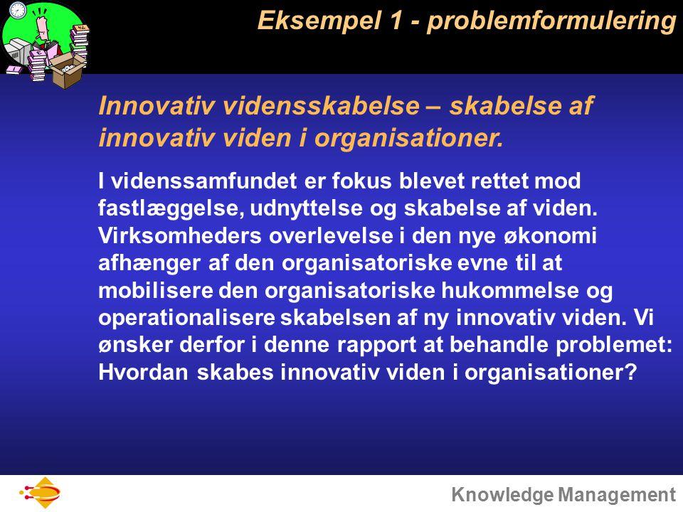 Knowledge Management Eksempel 1 - problemformulering Innovativ vidensskabelse – skabelse af innovativ viden i organisationer.