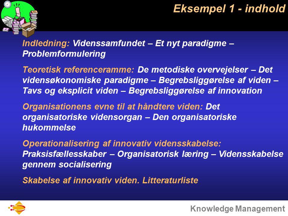 Knowledge Management Eksempel 1 - indhold Indledning: Videnssamfundet – Et nyt paradigme – Problemformulering Teoretisk referenceramme: De metodiske overvejelser – Det vidensøkonomiske paradigme – Begrebsliggørelse af viden – Tavs og eksplicit viden – Begrebsliggørelse af innovation Organisationens evne til at håndtere viden: Det organisatoriske vidensorgan – Den organisatoriske hukommelse Operationalisering af innovativ vidensskabelse: Praksisfællesskaber – Organisatorisk læring – Vidensskabelse gennem socialisering Skabelse af innovativ viden.