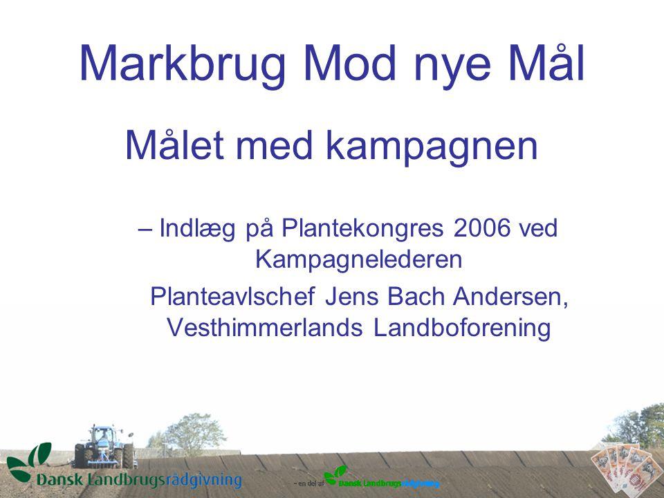 Markbrug Mod nye Mål Målet med kampagnen –Indlæg på Plantekongres 2006 ved Kampagnelederen Planteavlschef Jens Bach Andersen, Vesthimmerlands Landboforening