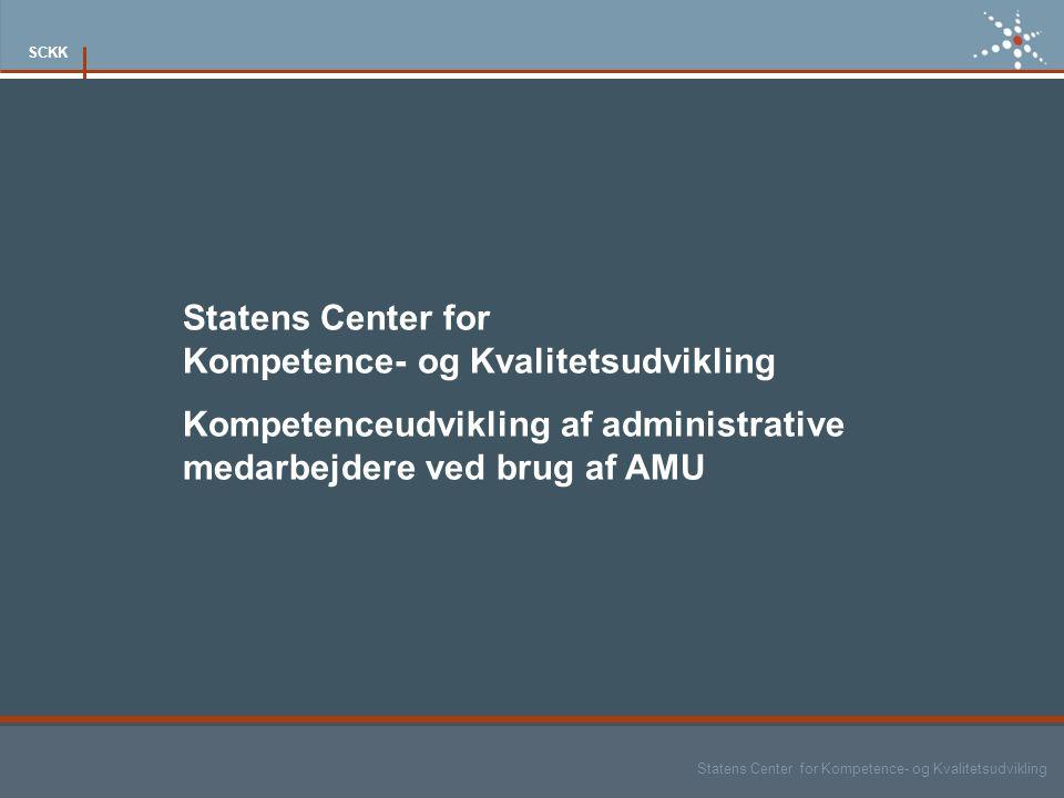 Statens Center for Kompetence- og Kvalitetsudvikling SCKK Statens Center for Kompetence- og Kvalitetsudvikling Kompetenceudvikling af administrative medarbejdere ved brug af AMU
