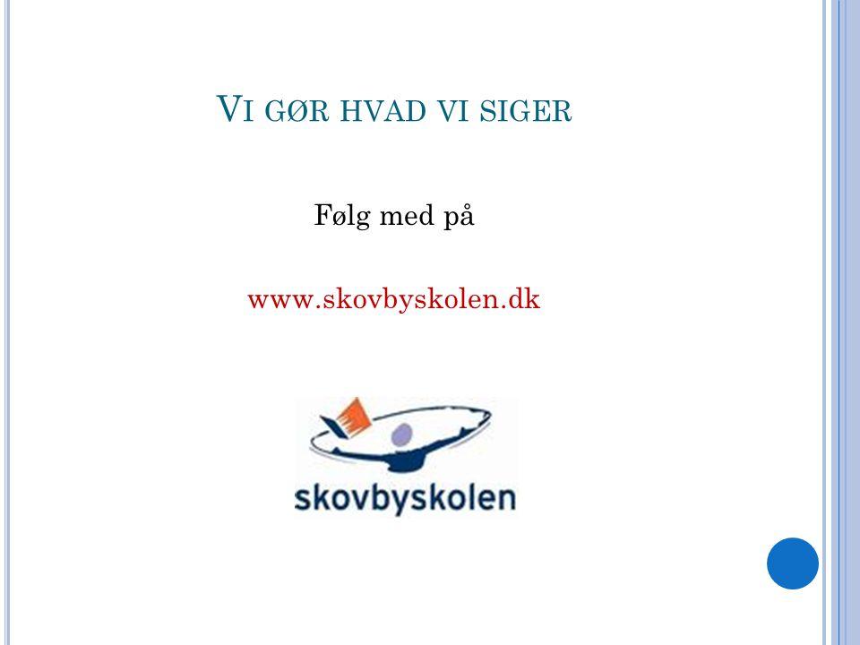 V I GØR HVAD VI SIGER Følg med på www.skovbyskolen.dk